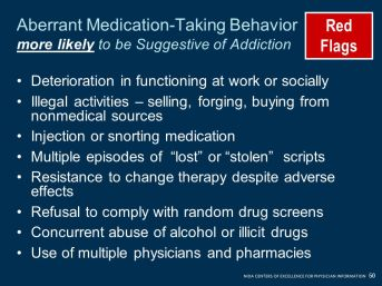 Illegal activities – selling, forging, buying from nonmedical sources. Injection or snorting medication. Multiple episodes of lost or stolen scripts. Resistance to change therapy despite adverse effects. Refusal to comply with random drug screens. Concurrent abuse of alcohol or illicit drugs. Use of multiple physicians and pharmacies. What are the behaviors that are suggestive of a substance use disorder? Serious behaviors that are considered red flags include the following: Deterioration in functioning at work or socially. Illegal activities—selling, forging, buying from nonmedical sources. Using the medication in an inappropriate way like injecting it or snorting it. Multiple episodes of lost or stolen scripts. Resistance to change in therapy despite adverse effects (that is, the person is overly sedated, yet he or she wants more. medication) Refusal to comply with monitoring like random drug screens. Concurrent abuse of alcohol or illicit drugs. Use of multiple physicians and pharmacies (not discussed openly as in the yellow flag scenario, but you find out about it some other way) Daniel Alford, MD, MPH.