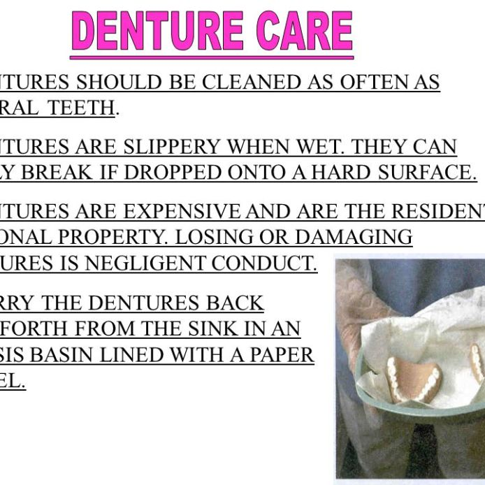 DENTURES ARE SLIPPERY WHEN WET. THEY CAN EASILY BREAK IF DROPPED ONTO A HARD SURFACE. DENTURES ARE EXPENSIVE AND ARE THE RESIDENT'S PERSONAL PROPERTY. LOSING OR DAMAGING DENTURES IS NEGLIGENT CONDUCT. CARRY THE DENTURES BACK AND FORTH FROM THE SINK IN AN EMESIS BASIN LINED WITH A PAPER TOWEL.